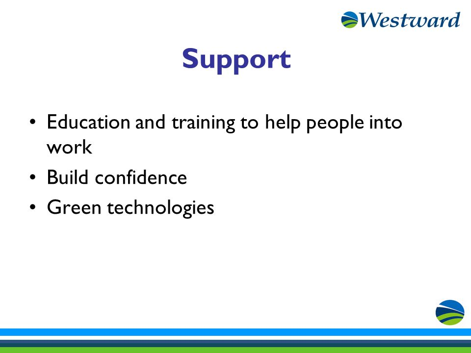 Support Education and training to help people into work Build confidence Green technologies