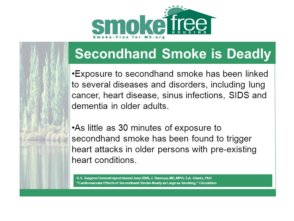 Secondhand Smoke is Deadly Exposure to secondhand smoke has been linked to several diseases and disorders, including lung cancer, heart disease, sinus infections, SIDS and dementia in older adults.