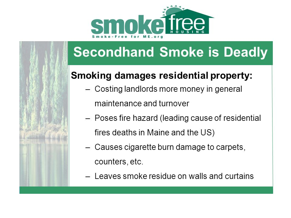 Secondhand Smoke is Deadly Smoking damages residential property: –Costing landlords more money in general maintenance and turnover –Poses fire hazard (leading cause of residential fires deaths in Maine and the US) –Causes cigarette burn damage to carpets, counters, etc.