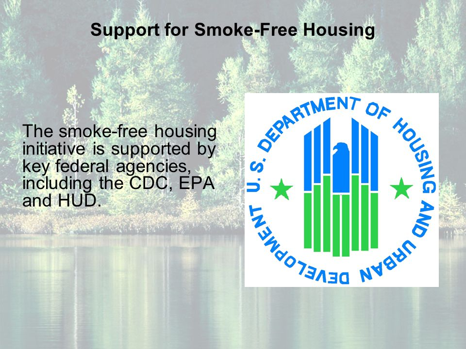 Support for Smoke-Free Housing The smoke-free housing initiative is supported by key federal agencies, including the CDC, EPA and HUD.