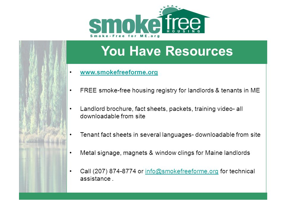 www.smokefreeforme.org FREE smoke-free housing registry for landlords & tenants in ME Landlord brochure, fact sheets, packets, training video- all downloadable from site Tenant fact sheets in several languages- downloadable from site Metal signage, magnets & window clings for Maine landlords Call (207) 874-8774 or info@smokefreeforme.org for technical assistance.info@smokefreeforme.org