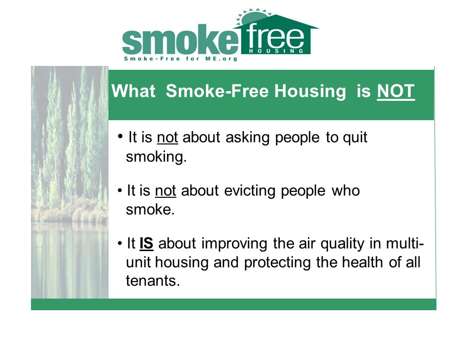 What Smoke-Free Housing is NOT It is not about asking people to quit smoking.