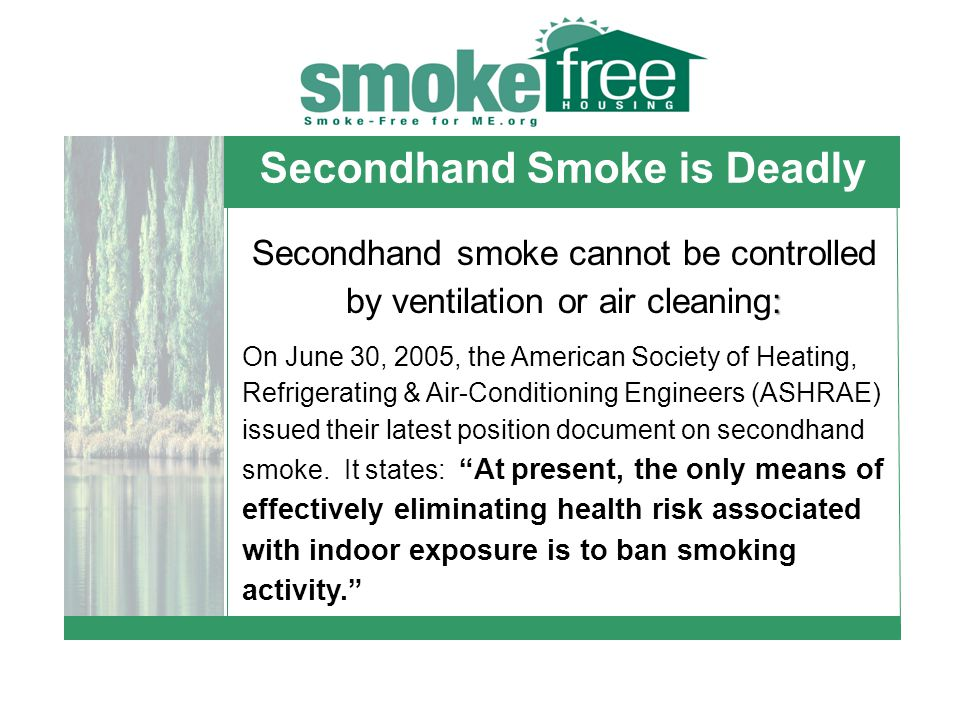 Secondhand Smoke is Deadly : Secondhand smoke cannot be controlled by ventilation or air cleaning: On June 30, 2005, the American Society of Heating, Refrigerating & Air-Conditioning Engineers (ASHRAE) issued their latest position document on secondhand smoke.