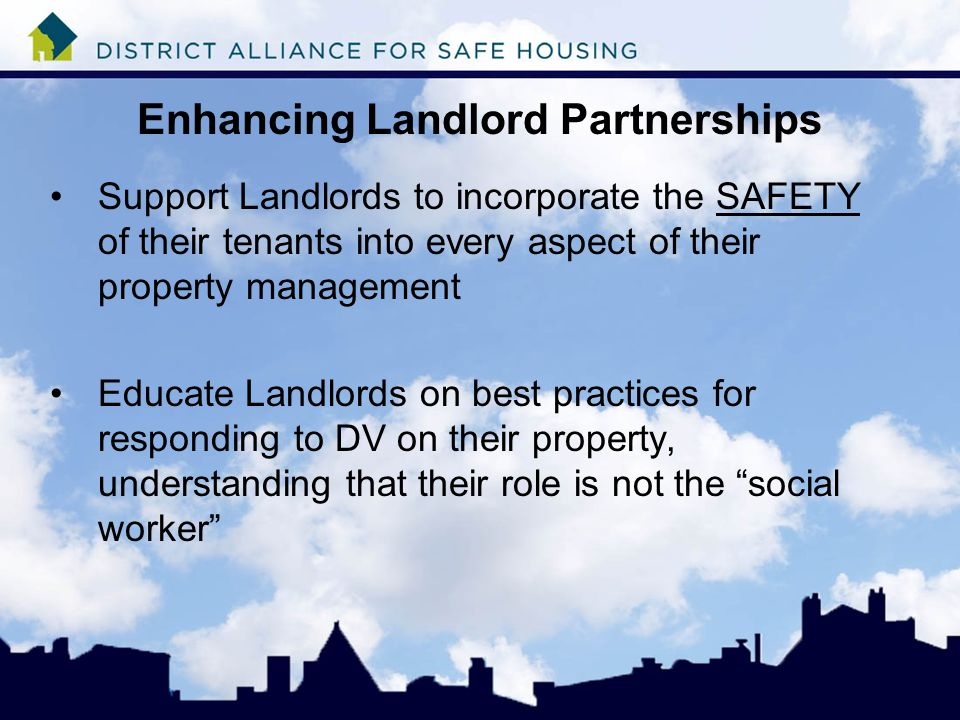 Enhancing Landlord Partnerships Support Landlords to incorporate the SAFETY of their tenants into every aspect of their property management Educate Landlords on best practices for responding to DV on their property, understanding that their role is not the social worker