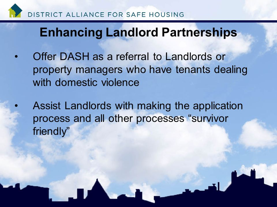 Enhancing Landlord Partnerships Offer DASH as a referral to Landlords or property managers who have tenants dealing with domestic violence Assist Landlords with making the application process and all other processes survivor friendly