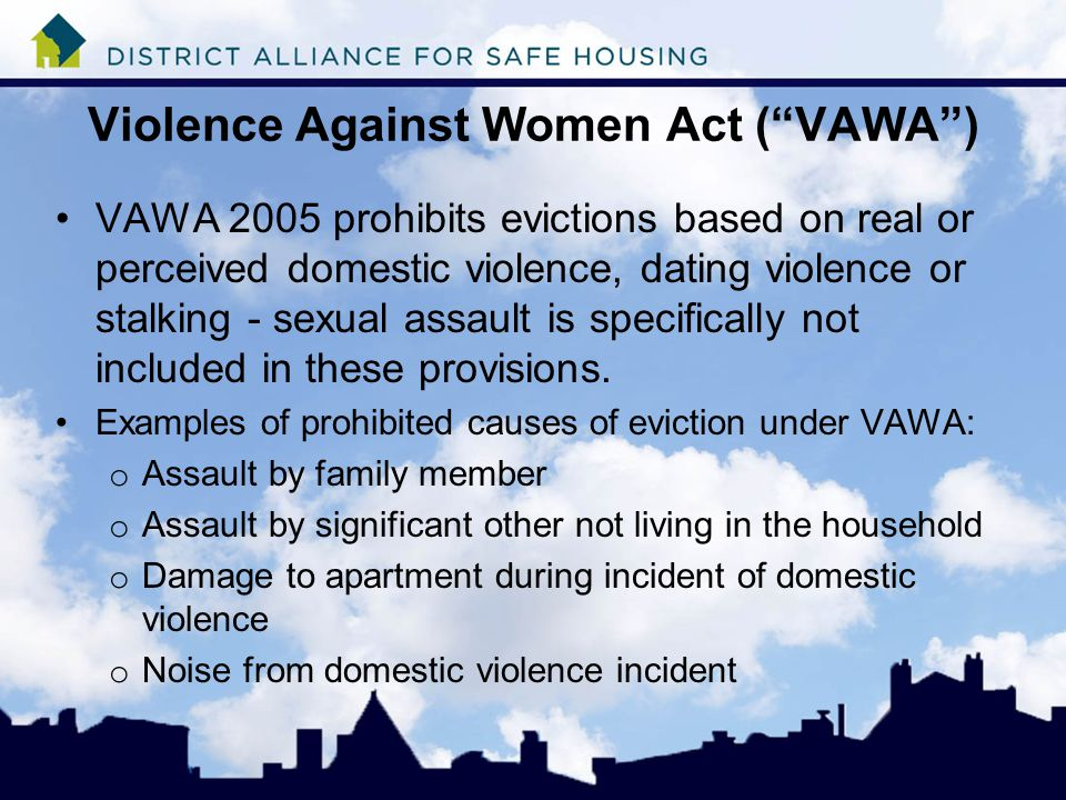 Violence Against Women Act ( VAWA ) VAWA 2005 prohibits evictions based on real or perceived domestic violence, dating violence or stalking - sexual assault is specifically not included in these provisions.