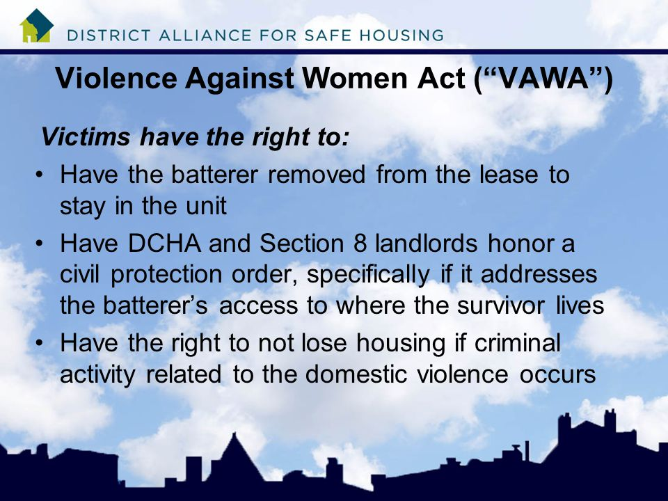 Violence Against Women Act ( VAWA ) Victims have the right to: Have the batterer removed from the lease to stay in the unit Have DCHA and Section 8 landlords honor a civil protection order, specifically if it addresses the batterer's access to where the survivor lives Have the right to not lose housing if criminal activity related to the domestic violence occurs