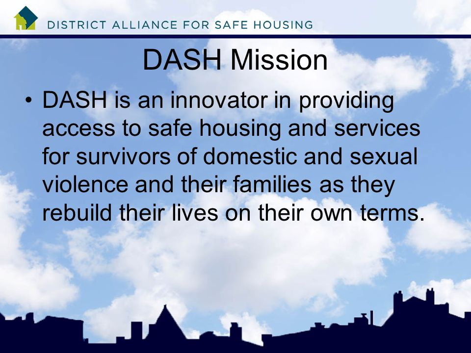 DASH Mission DASH is an innovator in providing access to safe housing and services for survivors of domestic and sexual violence and their families as they rebuild their lives on their own terms.