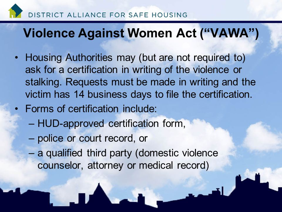 Violence Against Women Act ( VAWA ) Housing Authorities may (but are not required to) ask for a certification in writing of the violence or stalking.