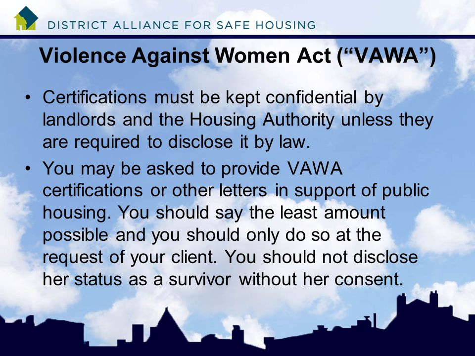 Violence Against Women Act ( VAWA ) Certifications must be kept confidential by landlords and the Housing Authority unless they are required to disclose it by law.