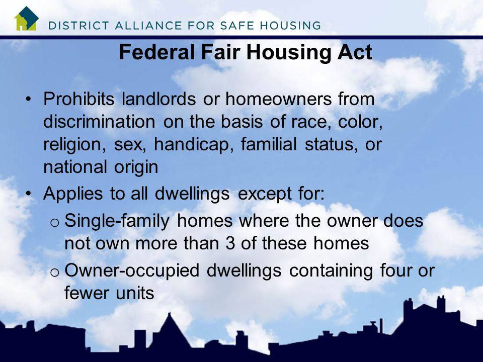 Federal Fair Housing Act Prohibits landlords or homeowners from discrimination on the basis of race, color, religion, sex, handicap, familial status, or national origin Applies to all dwellings except for: o Single-family homes where the owner does not own more than 3 of these homes o Owner-occupied dwellings containing four or fewer units
