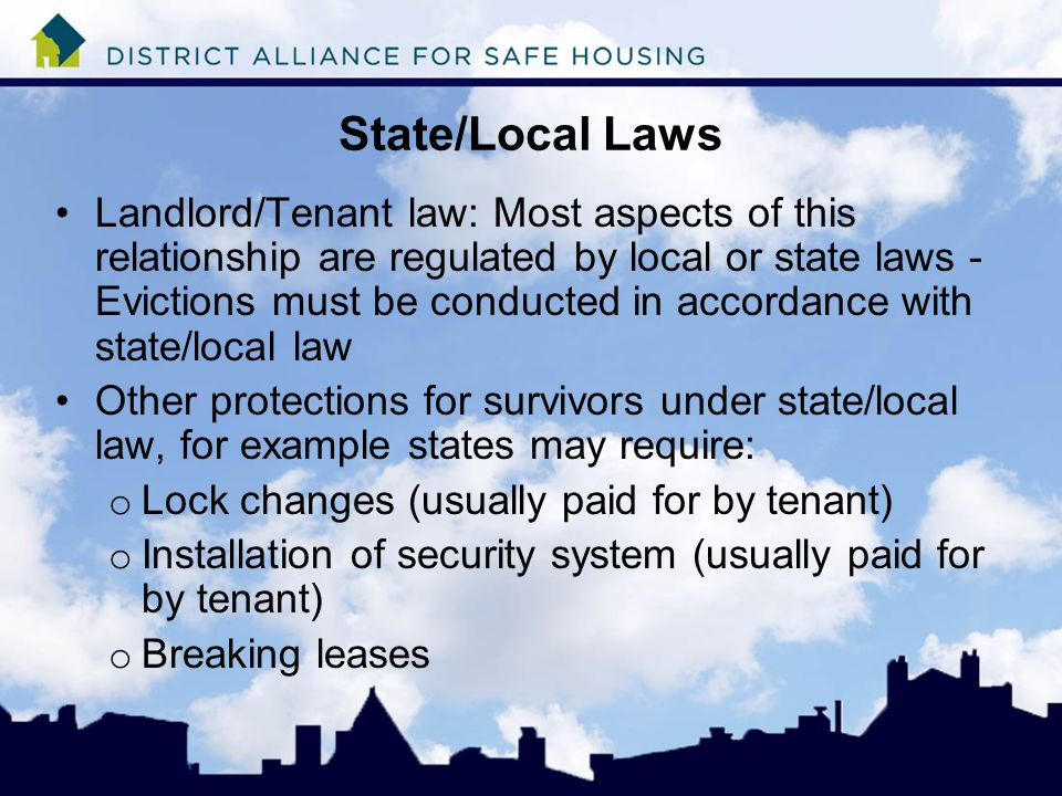 State/Local Laws Landlord/Tenant law: Most aspects of this relationship are regulated by local or state laws - Evictions must be conducted in accordance with state/local law Other protections for survivors under state/local law, for example states may require: o Lock changes (usually paid for by tenant) o Installation of security system (usually paid for by tenant) o Breaking leases