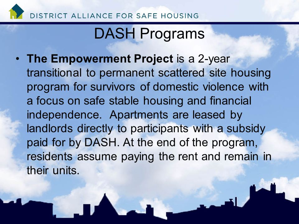 DASH Programs The Empowerment Project is a 2-year transitional to permanent scattered site housing program for survivors of domestic violence with a focus on safe stable housing and financial independence.