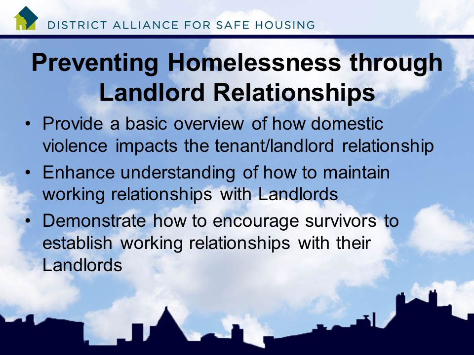 Preventing Homelessness through Landlord Relationships Provide a basic overview of how domestic violence impacts the tenant/landlord relationship Enhance understanding of how to maintain working relationships with Landlords Demonstrate how to encourage survivors to establish working relationships with their Landlords