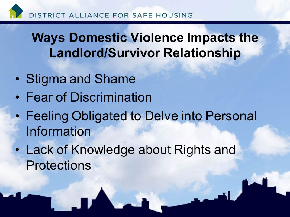 Ways Domestic Violence Impacts the Landlord/Survivor Relationship Stigma and Shame Fear of Discrimination Feeling Obligated to Delve into Personal Information Lack of Knowledge about Rights and Protections