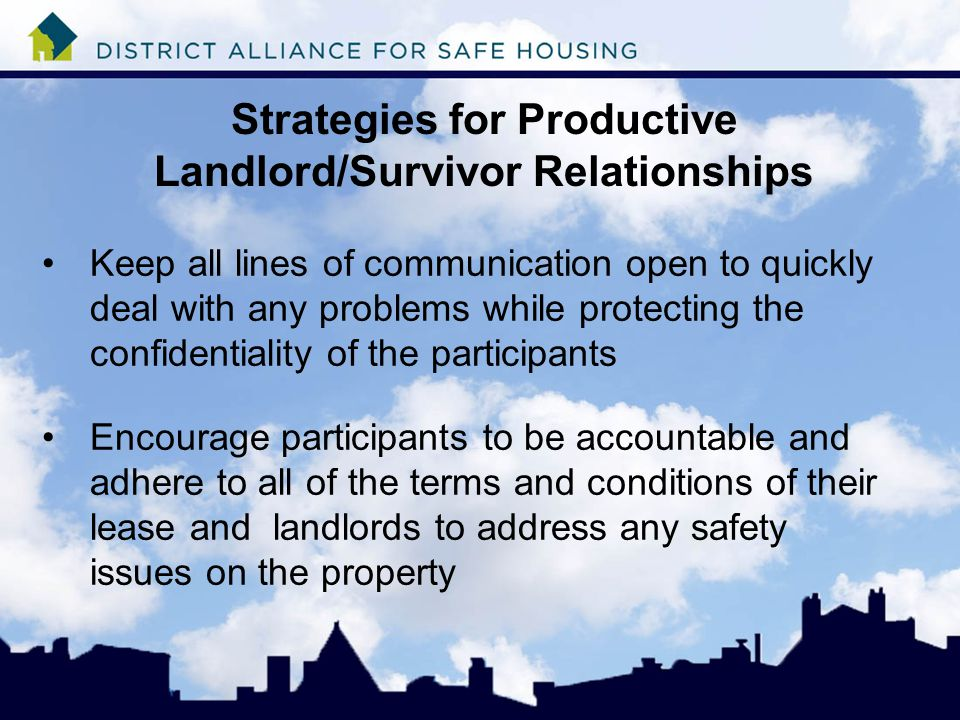 Strategies for Productive Landlord/Survivor Relationships Keep all lines of communication open to quickly deal with any problems while protecting the confidentiality of the participants Encourage participants to be accountable and adhere to all of the terms and conditions of their lease and landlords to address any safety issues on the property