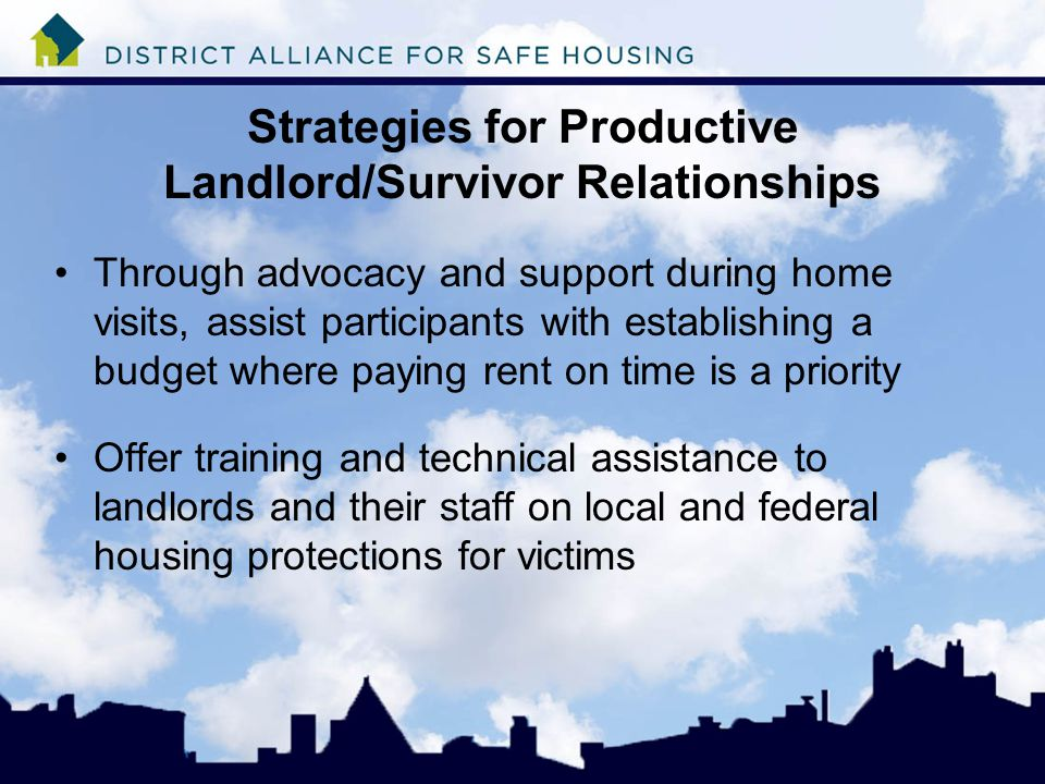 Strategies for Productive Landlord/Survivor Relationships Through advocacy and support during home visits, assist participants with establishing a budget where paying rent on time is a priority Offer training and technical assistance to landlords and their staff on local and federal housing protections for victims