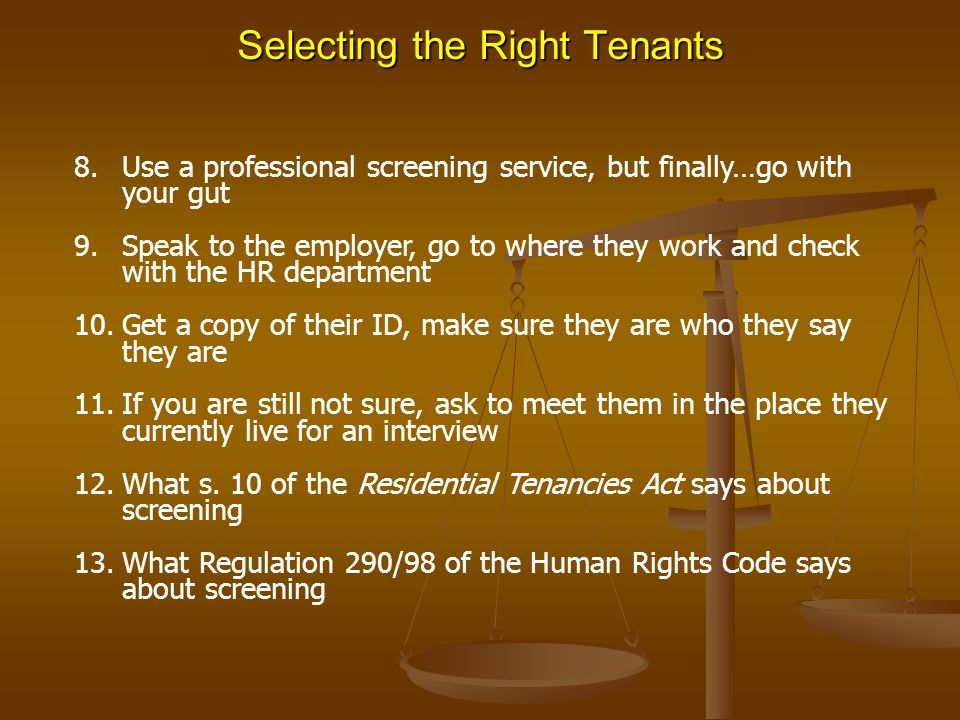 Selecting the Right Tenants 8.Use a professional screening service, but finally…go with your gut 9.Speak to the employer, go to where they work and check with the HR department 10.Get a copy of their ID, make sure they are who they say they are 11.If you are still not sure, ask to meet them in the place they currently live for an interview 12.What s.