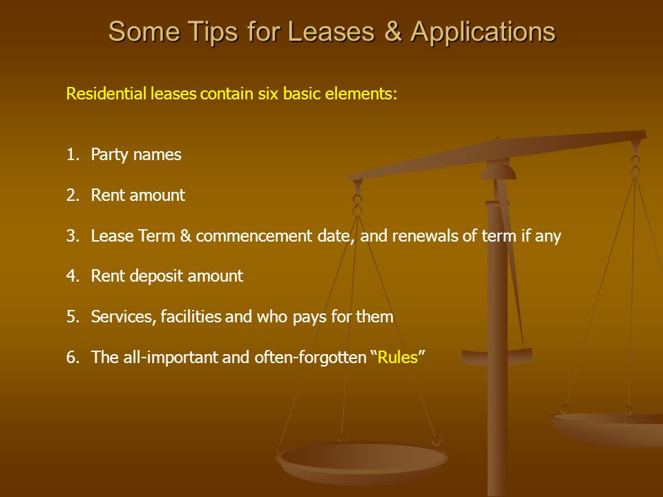 Some Tips for Leases & Applications Residential leases contain six basic elements: 1.Party names 2.Rent amount 3.Lease Term & commencement date, and r