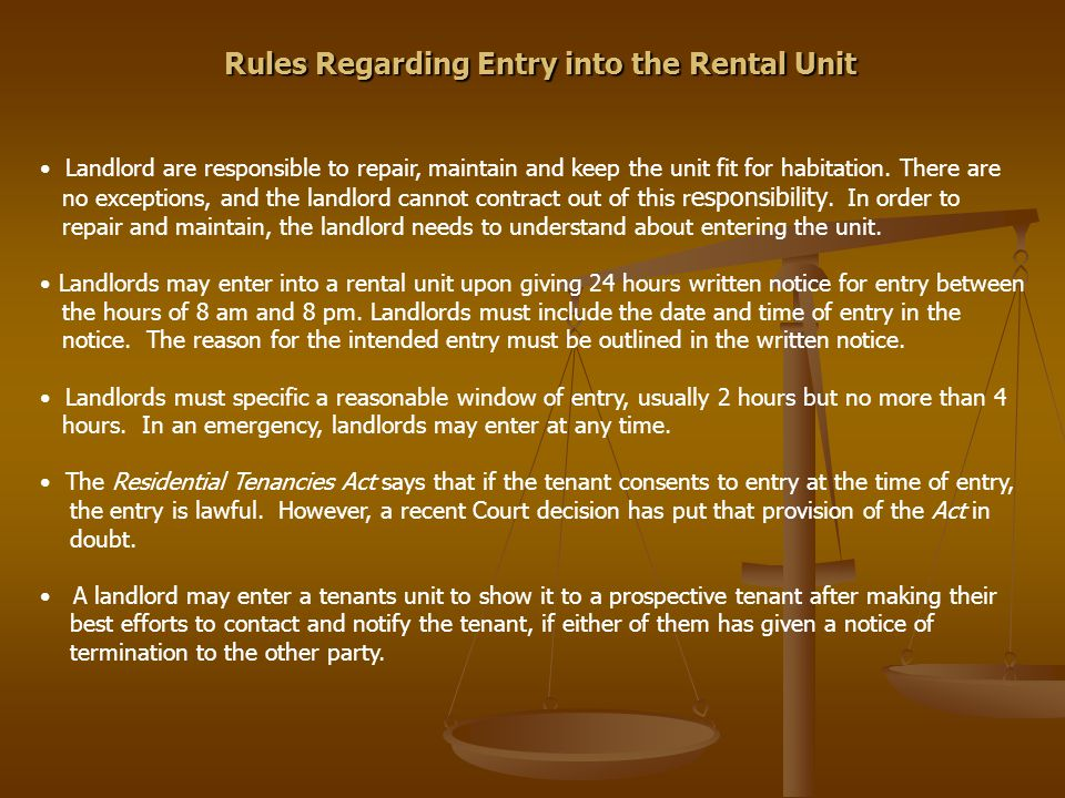 Rules Regarding Entry into the Rental Unit Landlord are responsible to repair, maintain and keep the unit fit for habitation. There are no exceptions,