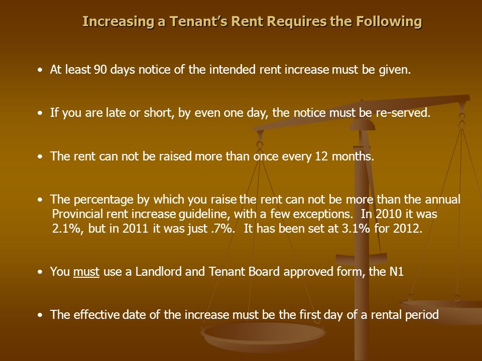 Increasing a Tenant's Rent Requires the Following At least 90 days notice of the intended rent increase must be given. If you are late or short, by ev