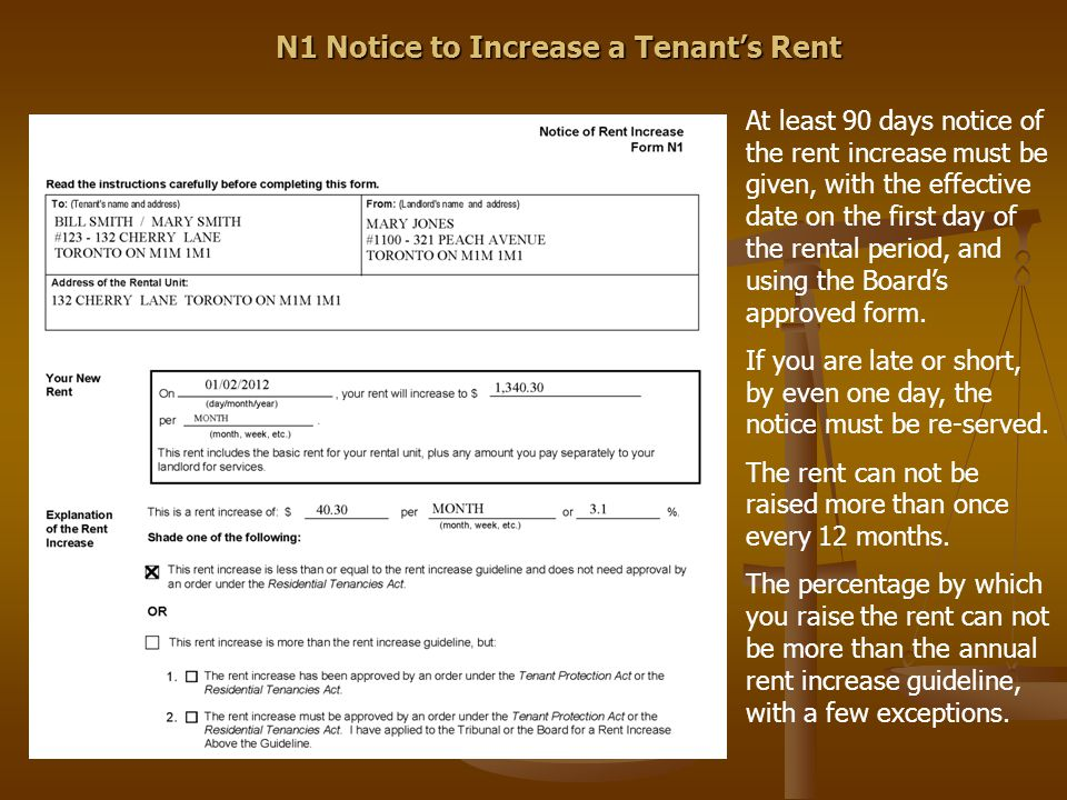 N1 Notice to Increase a Tenant's Rent At least 90 days notice of the rent increase must be given, with the effective date on the first day of the rent