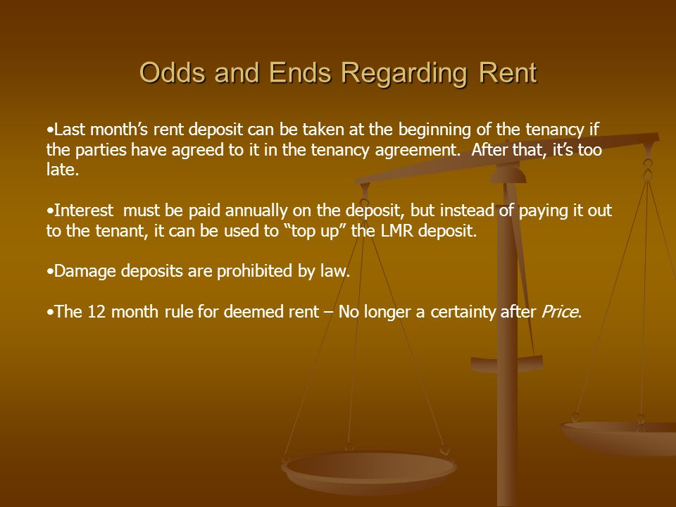 Odds and Ends Regarding Rent Last month's rent deposit can be taken at the beginning of the tenancy if the parties have agreed to it in the tenancy agreement.