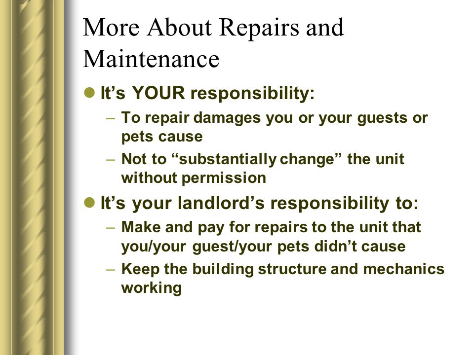 "More About Repairs and Maintenance It's YOUR responsibility: –To repair damages you or your guests or pets cause –Not to ""substantially change"" the un"