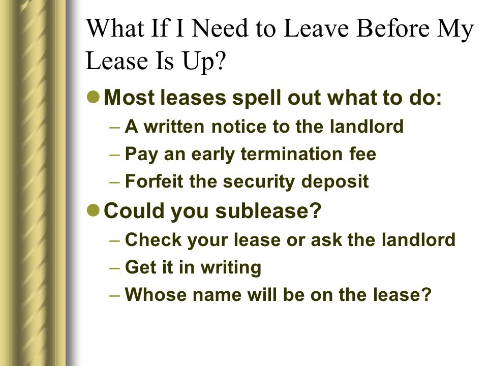 What If I Need to Leave Before My Lease Is Up? Most leases spell out what to do: –A written notice to the landlord –Pay an early termination fee –Forf