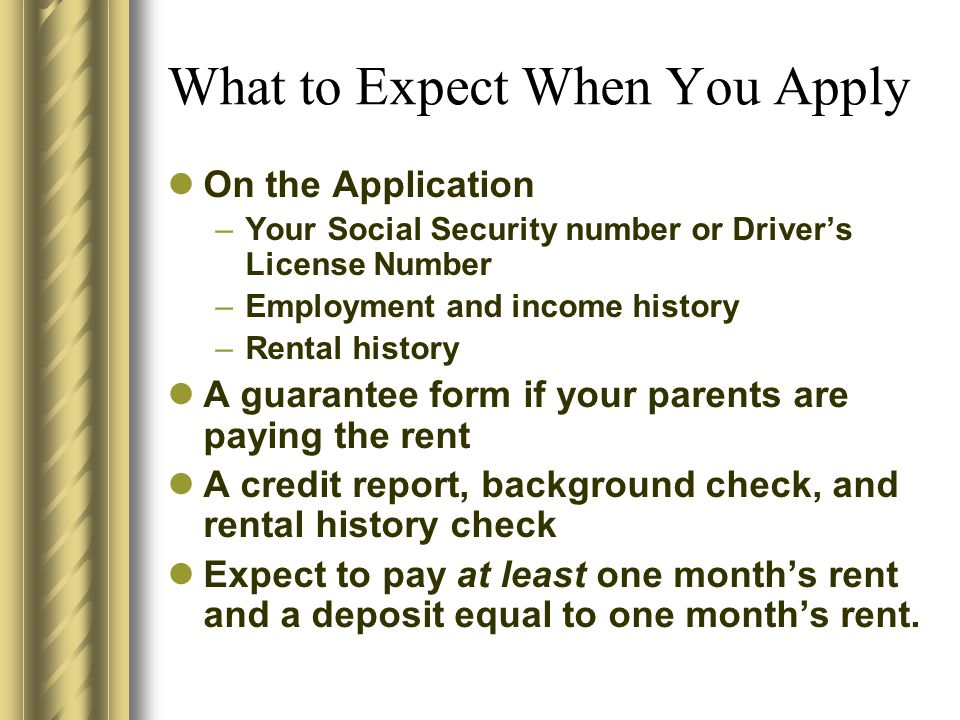 What to Expect When You Apply On the Application –Your Social Security number or Driver's License Number –Employment and income history –Rental histor