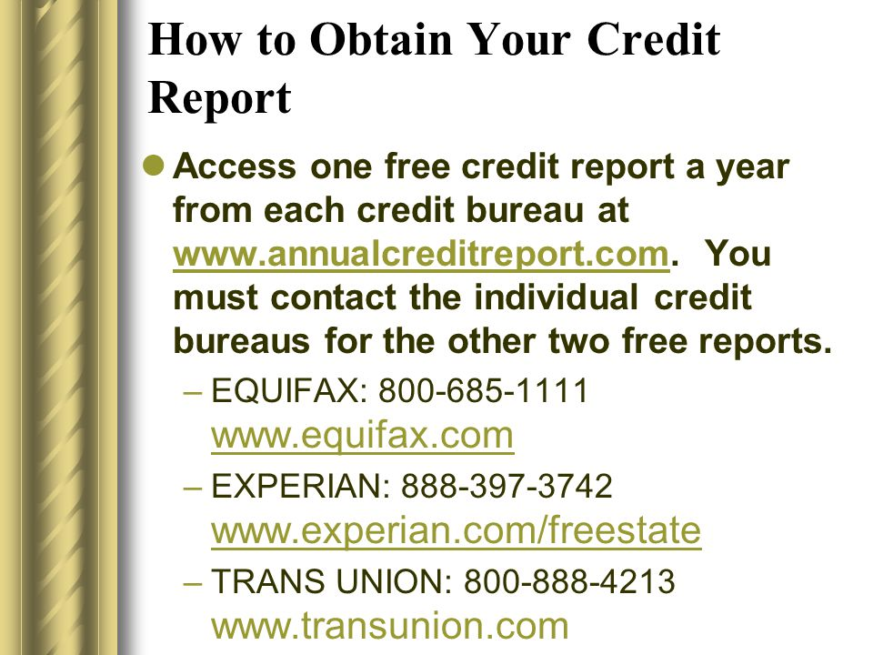 How to Obtain Your Credit Report Access one free credit report a year from each credit bureau at www.annualcreditreport.com. You must contact the indi