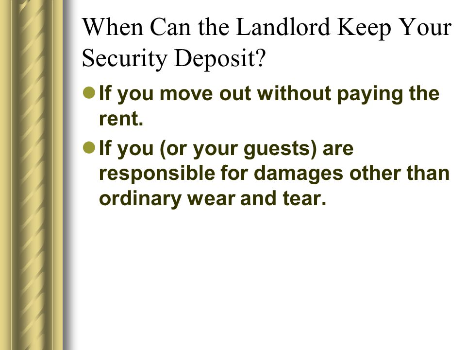 When Can the Landlord Keep Your Security Deposit? If you move out without paying the rent. If you (or your guests) are responsible for damages other t