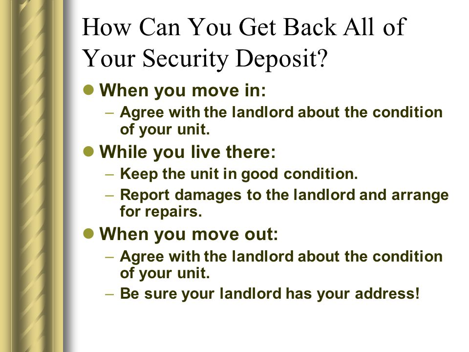 How Can You Get Back All of Your Security Deposit? When you move in: –Agree with the landlord about the condition of your unit. While you live there: