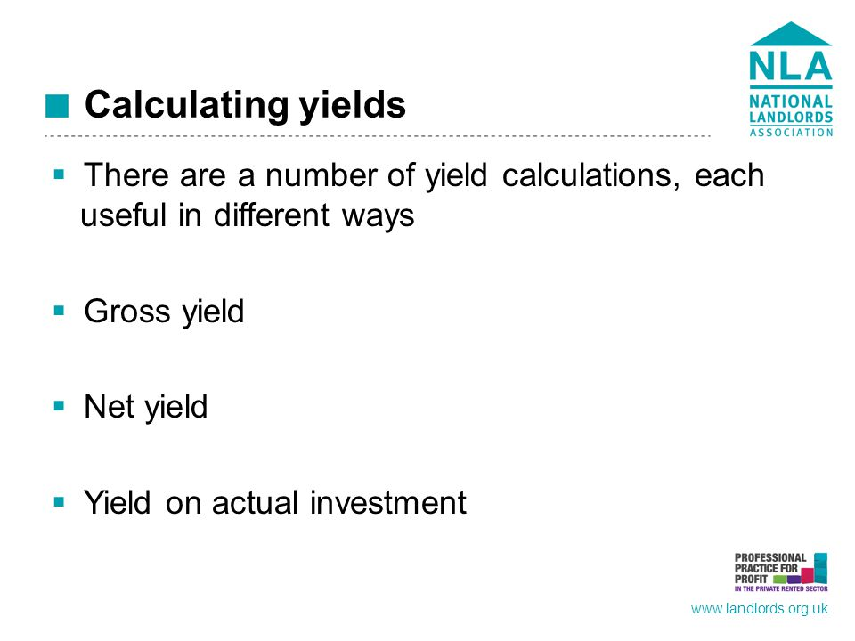 www.landlords.org.uk Calculating yields  There are a number of yield calculations, each useful in different ways  Gross yield  Net yield  Yield on actual investment