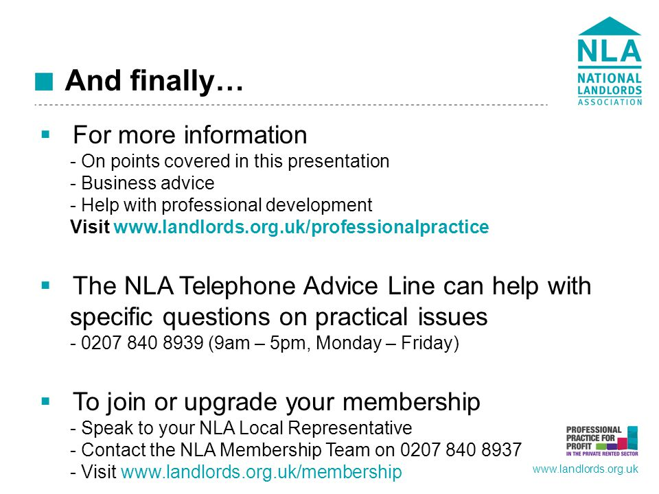 www.landlords.org.uk And finally…  For more information - On points covered in this presentation - Business advice - Help with professional development Visit www.landlords.org.uk/professionalpractice  The NLA Telephone Advice Line can help with specific questions on practical issues - 0207 840 8939 (9am – 5pm, Monday – Friday)  To join or upgrade your membership - Speak to your NLA Local Representative - Contact the NLA Membership Team on 0207 840 8937 - Visit www.landlords.org.uk/membership