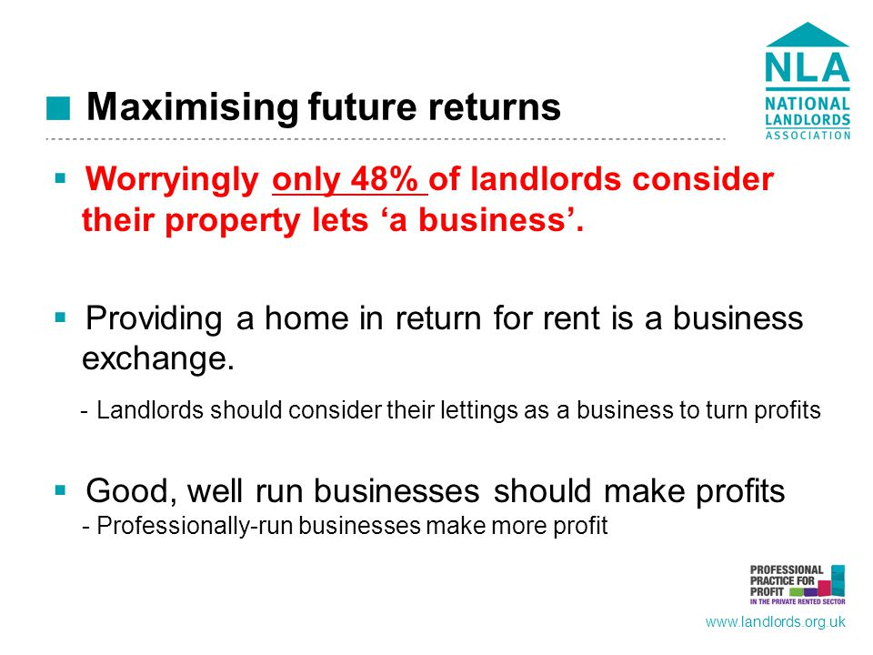 www.landlords.org.uk Maximising future returns  Worryingly only 48% of landlords consider their property lets 'a business'.