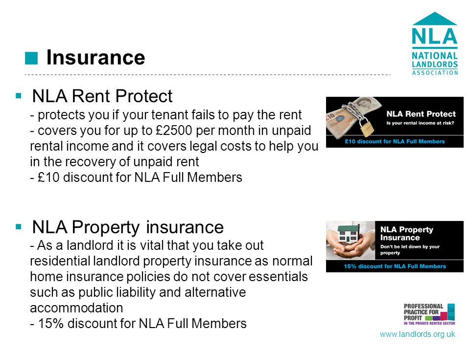 www.landlords.org.uk Insurance  NLA Rent Protect - protects you if your tenant fails to pay the rent - covers you for up to £2500 per month in unpaid rental income and it covers legal costs to help you in the recovery of unpaid rent - £10 discount for NLA Full Members  NLA Property insurance - As a landlord it is vital that you take out residential landlord property insurance as normal home insurance policies do not cover essentials such as public liability and alternative accommodation - 15% discount for NLA Full Members