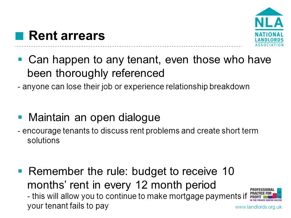 www.landlords.org.uk Rent arrears  Can happen to any tenant, even those who have been thoroughly referenced - anyone can lose their job or experience relationship breakdown  Maintain an open dialogue - encourage tenants to discuss rent problems and create short term solutions  Remember the rule: budget to receive 10 months' rent in every 12 month period - this will allow you to continue to make mortgage payments if your tenant fails to pay