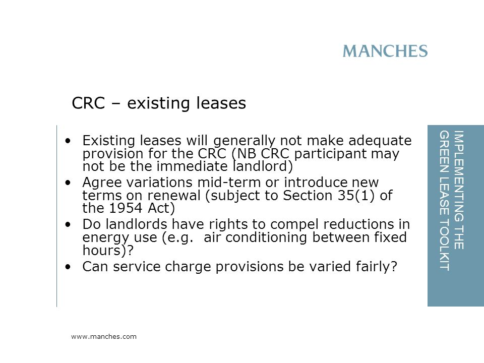 www.manches.com IMPLEMENTING THE GREEN LEASE TOOLKIT Existing leases will generally not make adequate provision for the CRC (NB CRC participant may not be the immediate landlord) Agree variations mid-term or introduce new terms on renewal (subject to Section 35(1) of the 1954 Act) Do landlords have rights to compel reductions in energy use (e.g.