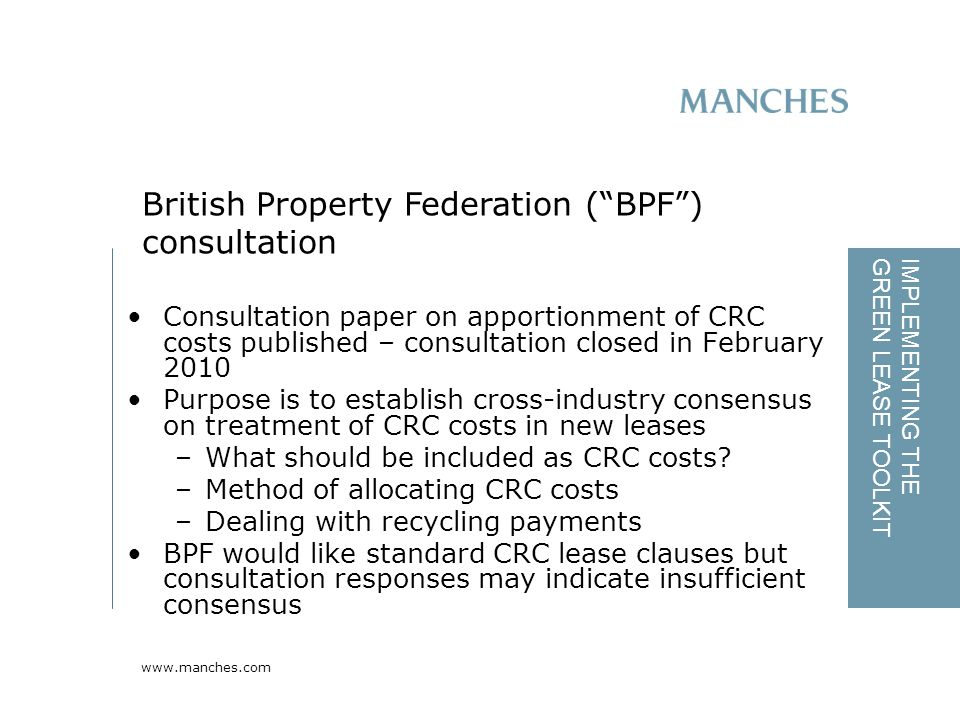 www.manches.com IMPLEMENTING THE GREEN LEASE TOOLKIT Consultation paper on apportionment of CRC costs published – consultation closed in February 2010 Purpose is to establish cross-industry consensus on treatment of CRC costs in new leases –What should be included as CRC costs.