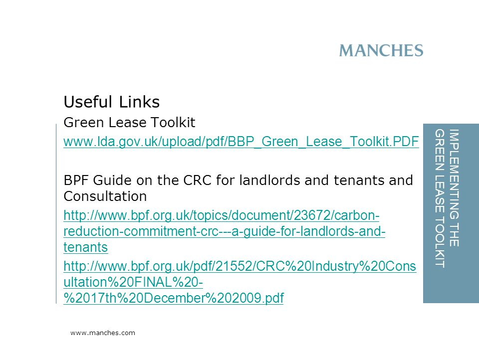www.manches.com IMPLEMENTING THE GREEN LEASE TOOLKIT Green Lease Toolkit www.lda.gov.uk/upload/pdf/BBP_Green_Lease_Toolkit.PDF BPF Guide on the CRC for landlords and tenants and Consultation http://www.bpf.org.uk/topics/document/23672/carbon- reduction-commitment-crc---a-guide-for-landlords-and- tenants http://www.bpf.org.uk/pdf/21552/CRC%20Industry%20Cons ultation%20FINAL%20- %2017th%20December%202009.pdf Useful Links