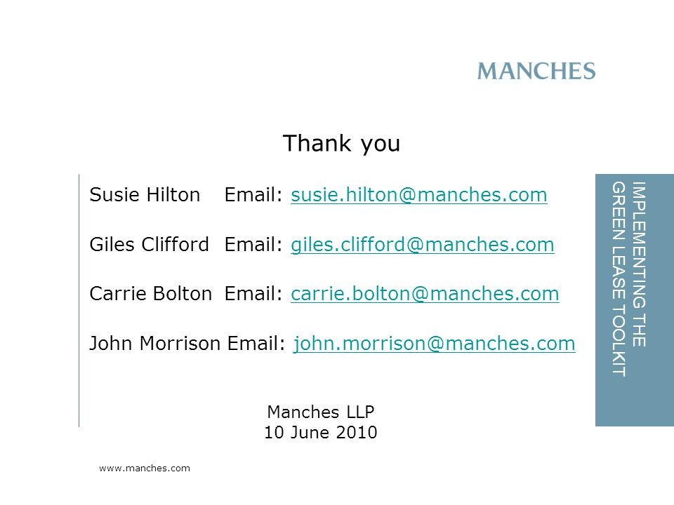 www.manches.com IMPLEMENTING THE GREEN LEASE TOOLKIT Susie Hilton Email: susie.hilton@manches.comsusie.hilton@manches.com Giles CliffordEmail: giles.clifford@manches.comgiles.clifford@manches.com Carrie Bolton Email: carrie.bolton@manches.comcarrie.bolton@manches.com John Morrison Email: john.morrison@manches.comjohn.morrison@manches.com Thank you Manches LLP 10 June 2010