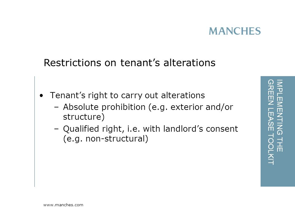 www.manches.com IMPLEMENTING THE GREEN LEASE TOOLKIT Tenant's right to carry out alterations –Absolute prohibition (e.g.