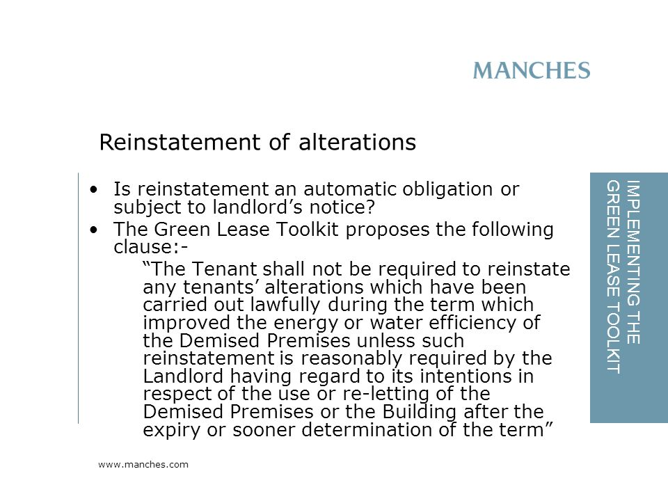www.manches.com IMPLEMENTING THE GREEN LEASE TOOLKIT Is reinstatement an automatic obligation or subject to landlord's notice.