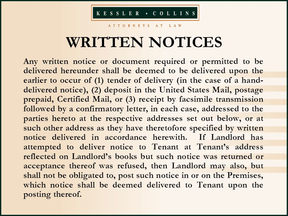 WRITTEN NOTICES Any written notice or document required or permitted to be delivered hereunder shall be deemed to be delivered upon the earlier to occur of (1) tender of delivery (in the case of a hand- delivered notice), (2) deposit in the United States Mail, postage prepaid, Certified Mail, or (3) receipt by facsimile transmission followed by a confirmatory letter, in each case, addressed to the parties hereto at the respective addresses set out below, or at such other address as they have theretofore specified by written notice delivered in accordance herewith.