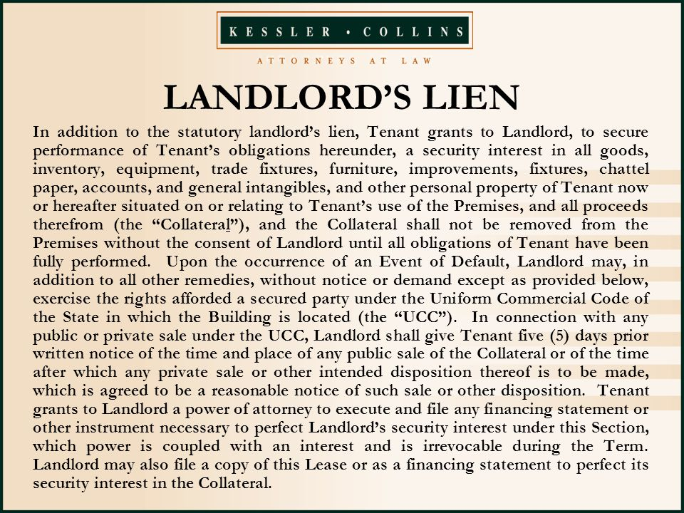 LANDLORD'S LIEN In addition to the statutory landlord's lien, Tenant grants to Landlord, to secure performance of Tenant's obligations hereunder, a security interest in all goods, inventory, equipment, trade fixtures, furniture, improvements, fixtures, chattel paper, accounts, and general intangibles, and other personal property of Tenant now or hereafter situated on or relating to Tenant's use of the Premises, and all proceeds therefrom (the Collateral ), and the Collateral shall not be removed from the Premises without the consent of Landlord until all obligations of Tenant have been fully performed.