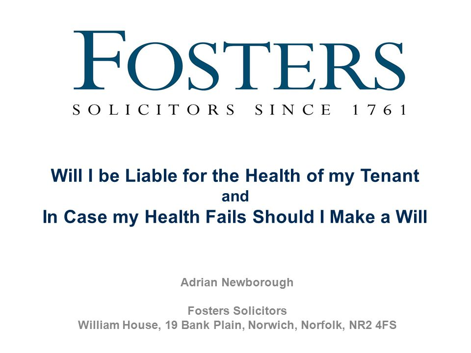 Adrian Newborough Fosters Solicitors William House, 19 Bank Plain, Norwich, Norfolk, NR2 4FS Will I be Liable for the Health of my Tenant and In Case my Health Fails Should I Make a Will