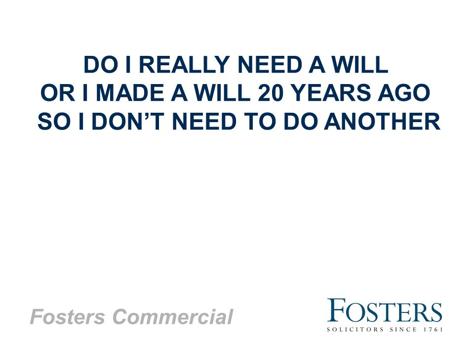 Fosters Commercial DO I REALLY NEED A WILL OR I MADE A WILL 20 YEARS AGO SO I DON'T NEED TO DO ANOTHER
