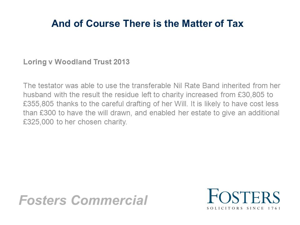 Fosters Commercial And of Course There is the Matter of Tax Loring v Woodland Trust 2013 The testator was able to use the transferable Nil Rate Band inherited from her husband with the result the residue left to charity increased from £30,805 to £355,805 thanks to the careful drafting of her Will.