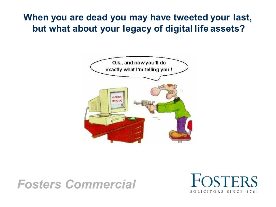Fosters Commercial When you are dead you may have tweeted your last, but what about your legacy of digital life assets?